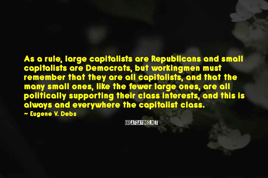 Eugene V. Debs Sayings: As a rule, large capitalists are Republicans and small capitalists are Democrats, but workingmen must