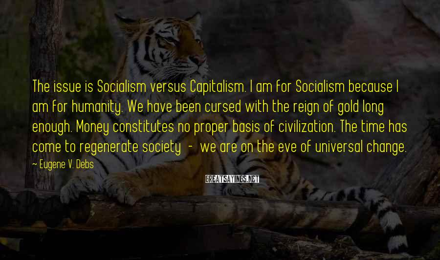Eugene V. Debs Sayings: The issue is Socialism versus Capitalism. I am for Socialism because I am for humanity.