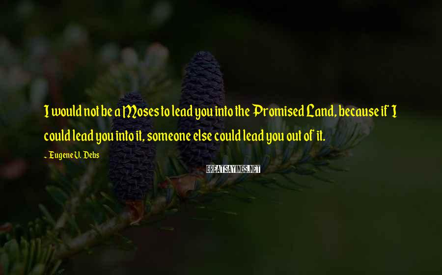 Eugene V. Debs Sayings: I would not be a Moses to lead you into the Promised Land, because if