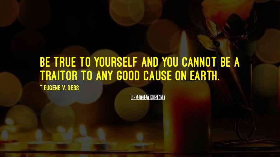 Eugene V. Debs Sayings: Be true to yourself and you cannot be a traitor to any good cause on