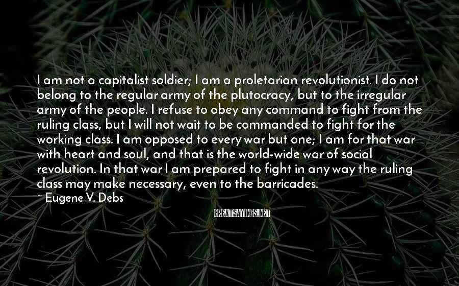 Eugene V. Debs Sayings: I am not a capitalist soldier; I am a proletarian revolutionist. I do not belong
