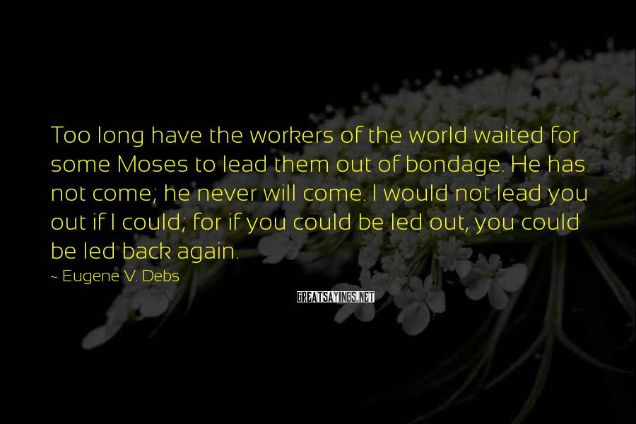 Eugene V. Debs Sayings: Too long have the workers of the world waited for some Moses to lead them
