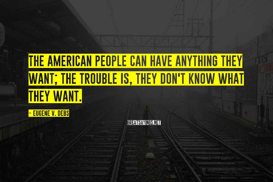 Eugene V. Debs Sayings: The American people can have anything they want; the trouble is, they don't know what