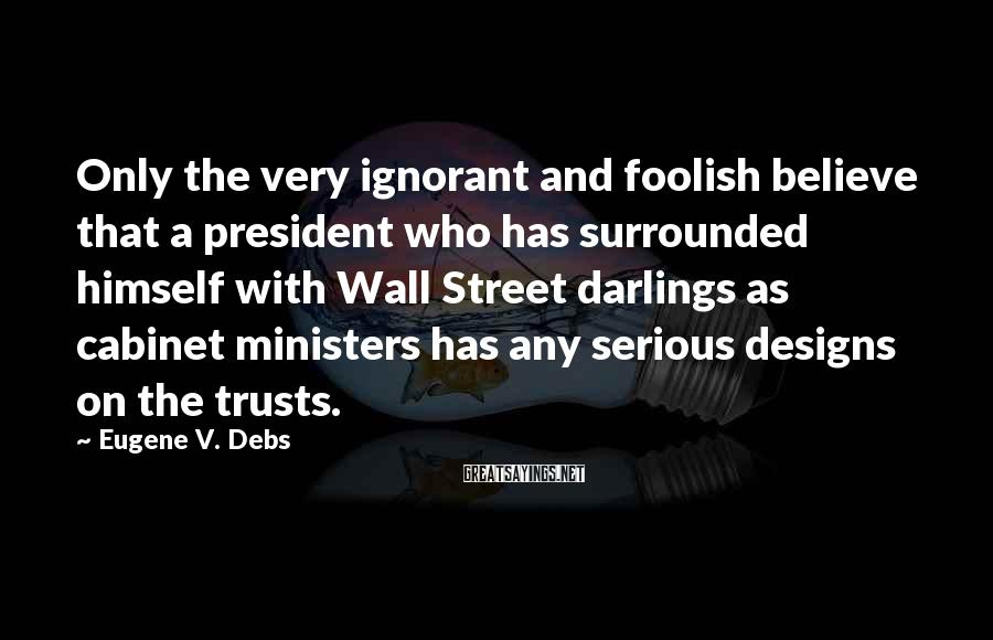 Eugene V. Debs Sayings: Only the very ignorant and foolish believe that a president who has surrounded himself with