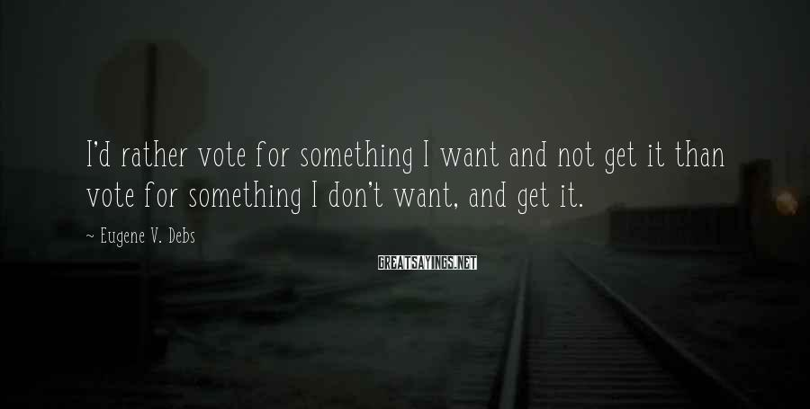Eugene V. Debs Sayings: I'd rather vote for something I want and not get it than vote for something