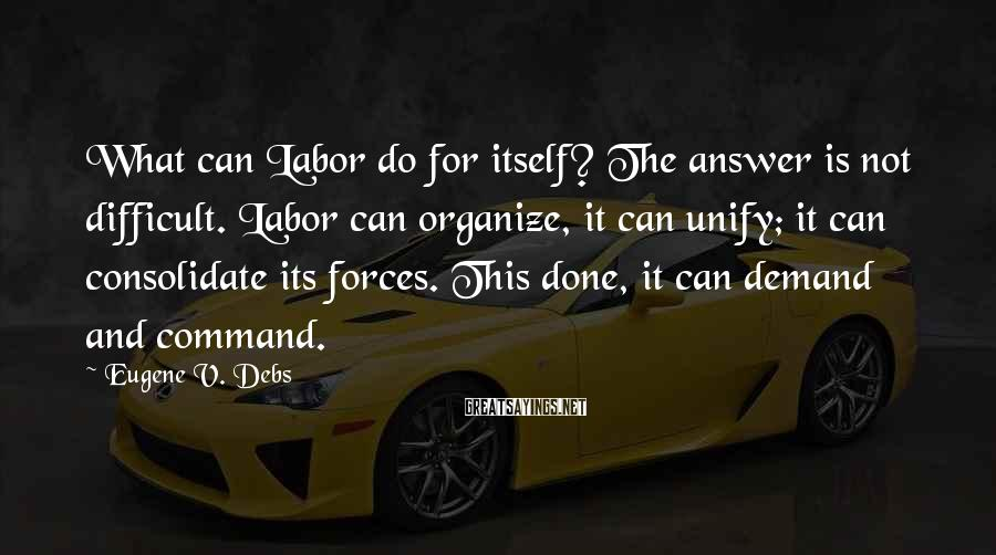 Eugene V. Debs Sayings: What can Labor do for itself? The answer is not difficult. Labor can organize, it