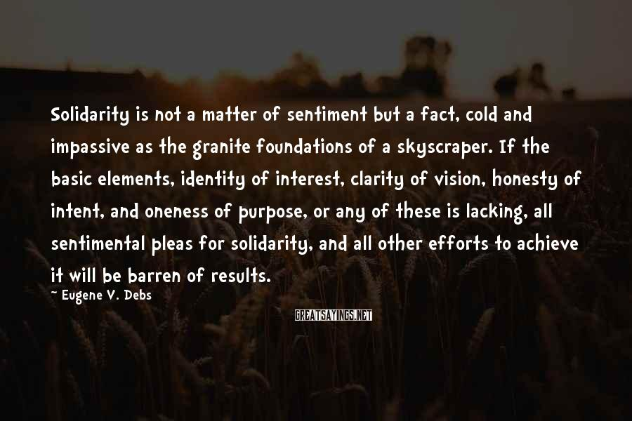 Eugene V. Debs Sayings: Solidarity is not a matter of sentiment but a fact, cold and impassive as the