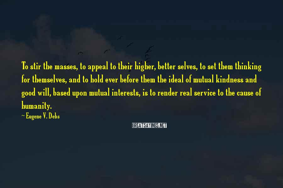 Eugene V. Debs Sayings: To stir the masses, to appeal to their higher, better selves, to set them thinking