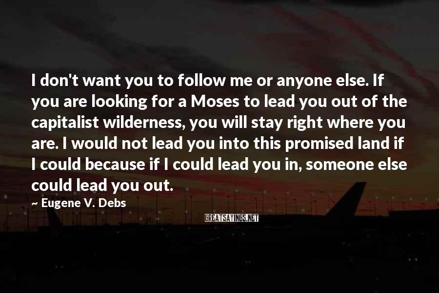 Eugene V. Debs Sayings: I don't want you to follow me or anyone else. If you are looking for