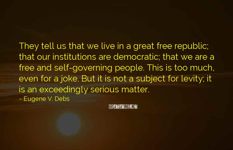 Eugene V. Debs Sayings: They tell us that we live in a great free republic; that our institutions are