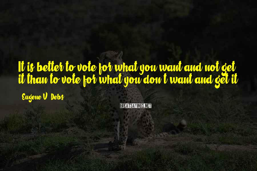 Eugene V. Debs Sayings: It is better to vote for what you want and not get it than to