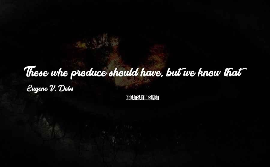 Eugene V. Debs Sayings: Those who produce should have, but we know that those who produce the most -