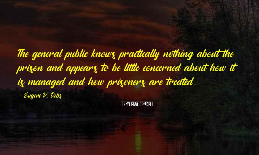 Eugene V. Debs Sayings: The general public knows practically nothing about the prison and appears to be little concerned