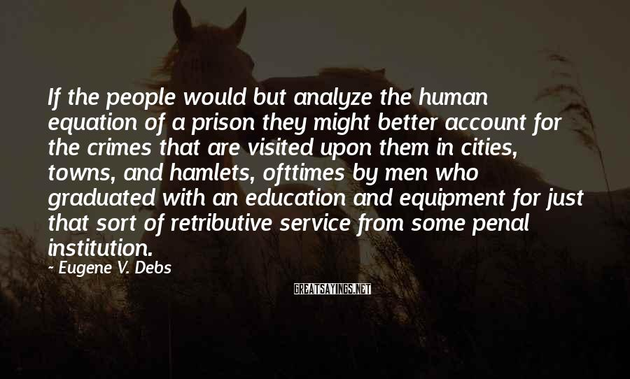 Eugene V. Debs Sayings: If the people would but analyze the human equation of a prison they might better