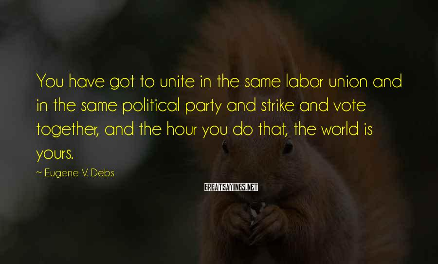 Eugene V. Debs Sayings: You have got to unite in the same labor union and in the same political
