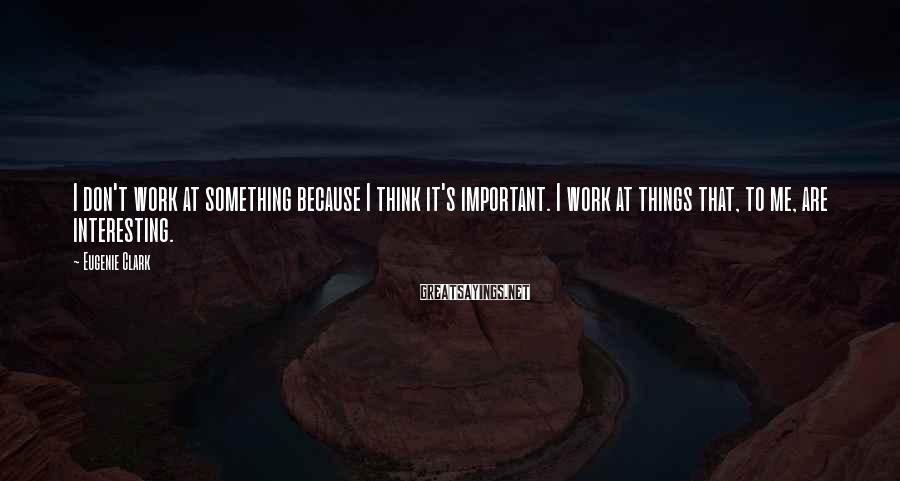 Eugenie Clark Sayings: I don't work at something because I think it's important. I work at things that,