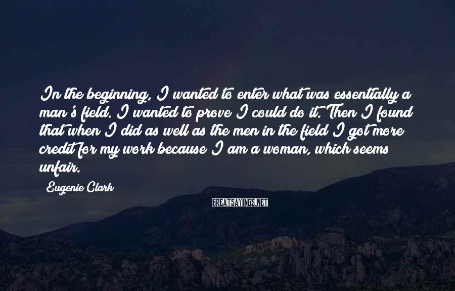Eugenie Clark Sayings: In the beginning, I wanted to enter what was essentially a man's field. I wanted