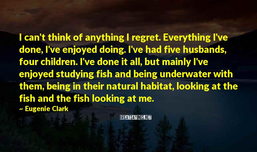 Eugenie Clark Sayings: I can't think of anything I regret. Everything I've done, I've enjoyed doing. I've had