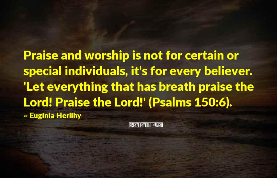 Euginia Herlihy Sayings: Praise and worship is not for certain or special individuals, it's for every believer. 'Let