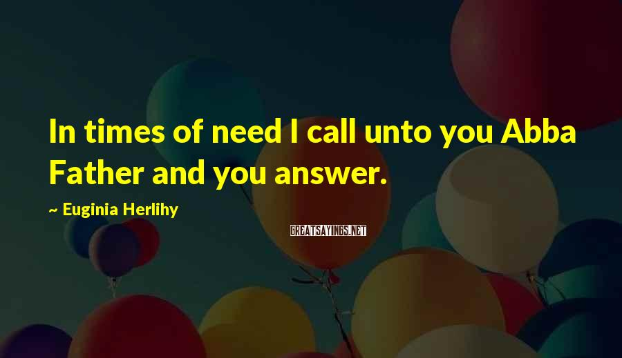 Euginia Herlihy Sayings: In times of need I call unto you Abba Father and you answer.