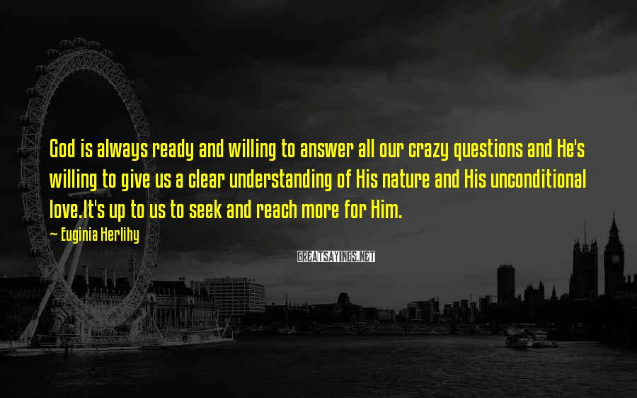 Euginia Herlihy Sayings: God is always ready and willing to answer all our crazy questions and He's willing