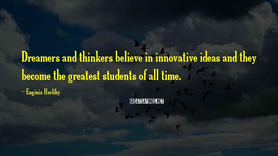 Euginia Herlihy Sayings: Dreamers and thinkers believe in innovative ideas and they become the greatest students of all