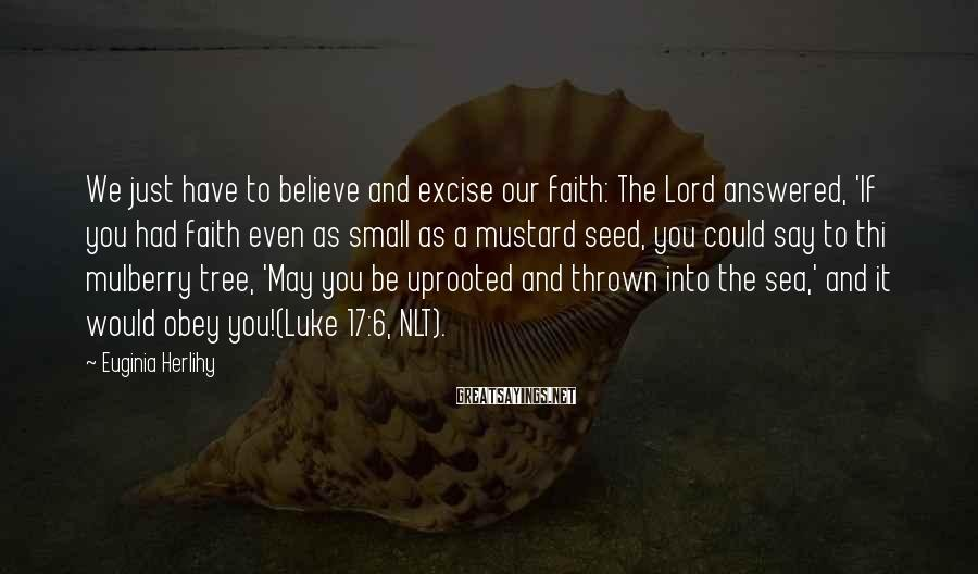 Euginia Herlihy Sayings: We just have to believe and excise our faith: The Lord answered, 'If you had