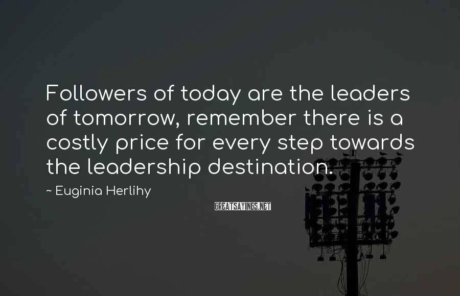 Euginia Herlihy Sayings: Followers of today are the leaders of tomorrow, remember there is a costly price for