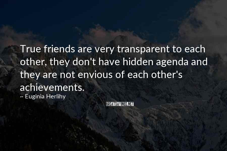 Euginia Herlihy Sayings: True friends are very transparent to each other, they don't have hidden agenda and they