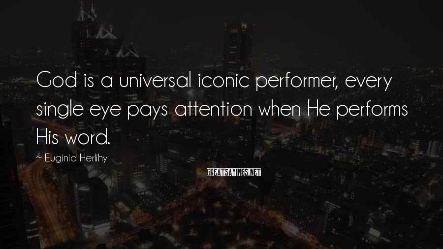 Euginia Herlihy Sayings: God is a universal iconic performer, every single eye pays attention when He performs His