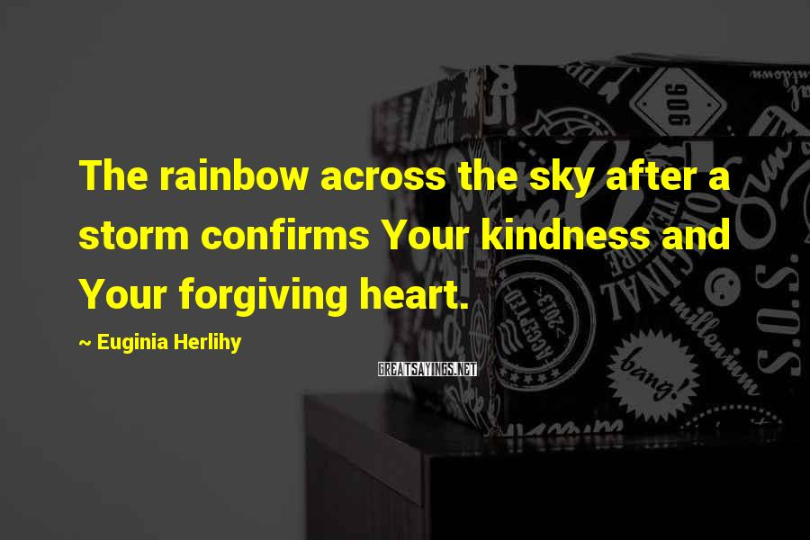 Euginia Herlihy Sayings: The rainbow across the sky after a storm confirms Your kindness and Your forgiving heart.