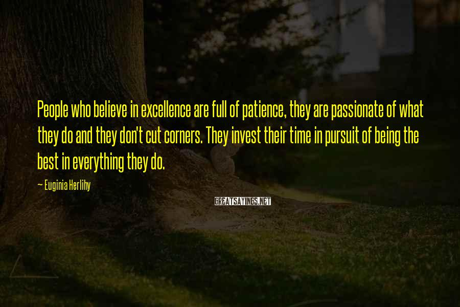 Euginia Herlihy Sayings: People who believe in excellence are full of patience, they are passionate of what they
