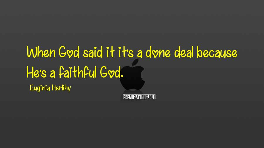 Euginia Herlihy Sayings: When God said it it's a done deal because He's a faithful God.