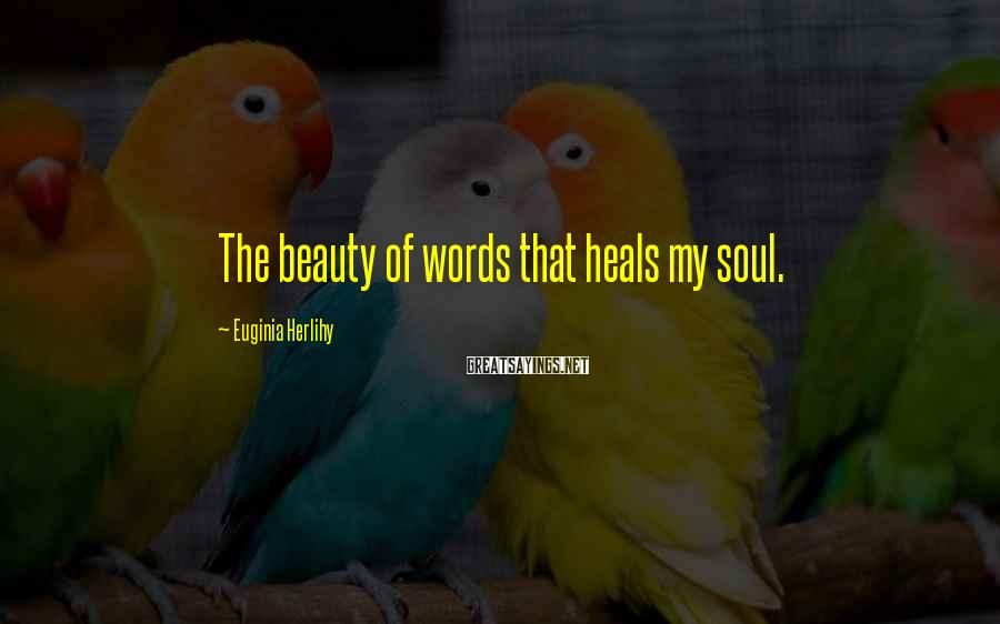 Euginia Herlihy Sayings: The beauty of words that heals my soul.