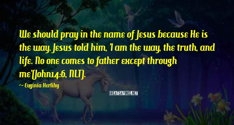 Euginia Herlihy Sayings: We should pray in the name of Jesus because He is the way. Jesus told
