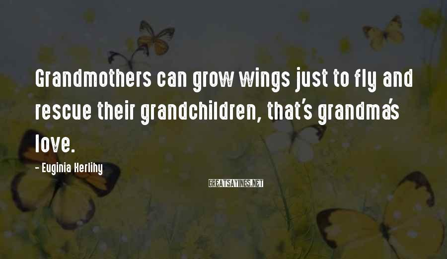 Euginia Herlihy Sayings: Grandmothers can grow wings just to fly and rescue their grandchildren, that's grandma's love.