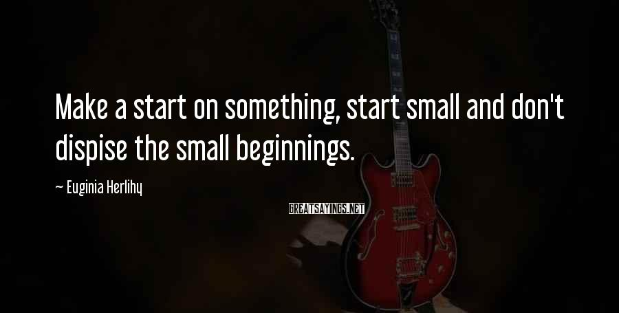 Euginia Herlihy Sayings: Make a start on something, start small and don't dispise the small beginnings.