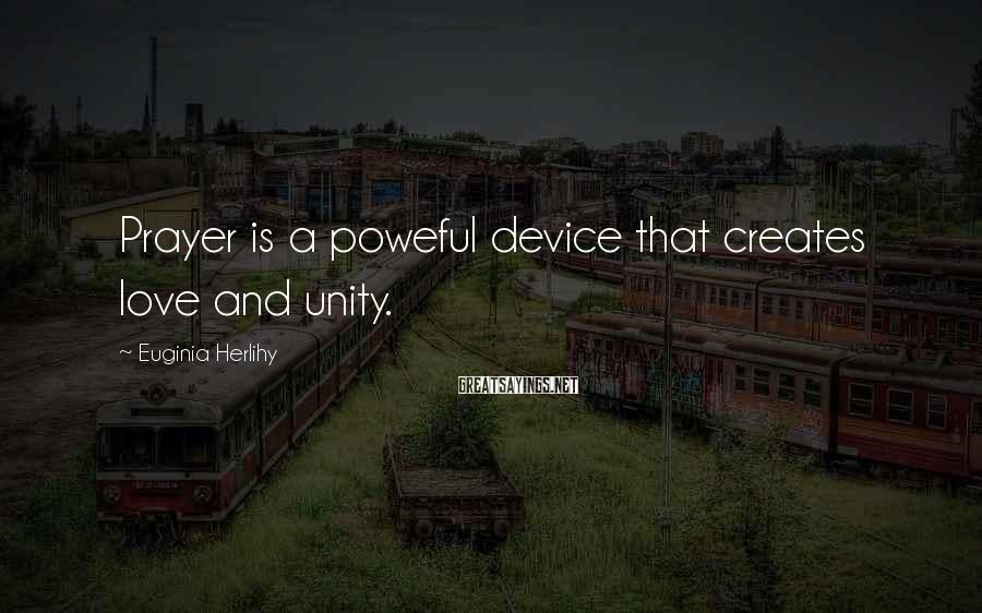 Euginia Herlihy Sayings: Prayer is a poweful device that creates love and unity.