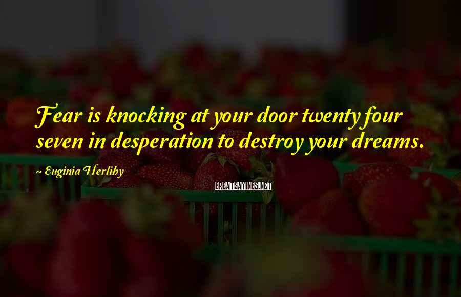 Euginia Herlihy Sayings: Fear is knocking at your door twenty four seven in desperation to destroy your dreams.