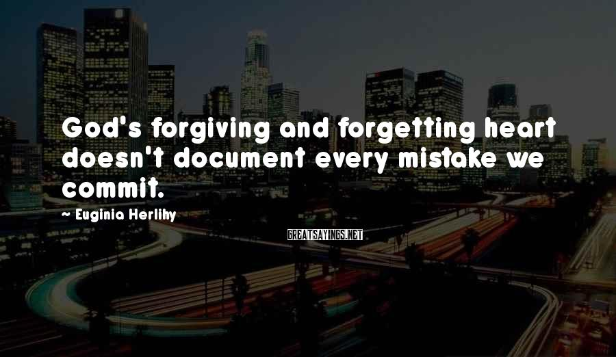 Euginia Herlihy Sayings: God's forgiving and forgetting heart doesn't document every mistake we commit.