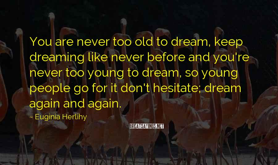 Euginia Herlihy Sayings: You are never too old to dream, keep dreaming like never before and you're never