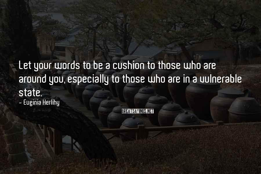 Euginia Herlihy Sayings: Let your words to be a cushion to those who are around you, especially to