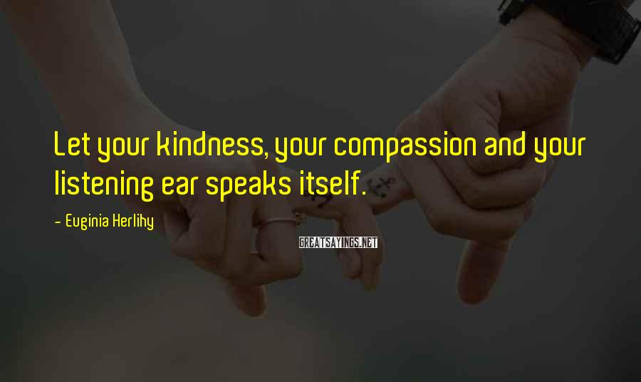 Euginia Herlihy Sayings: Let your kindness, your compassion and your listening ear speaks itself.