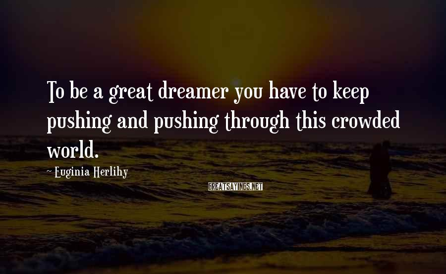 Euginia Herlihy Sayings: To be a great dreamer you have to keep pushing and pushing through this crowded