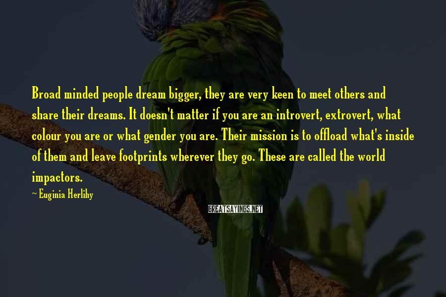 Euginia Herlihy Sayings: Broad minded people dream bigger, they are very keen to meet others and share their