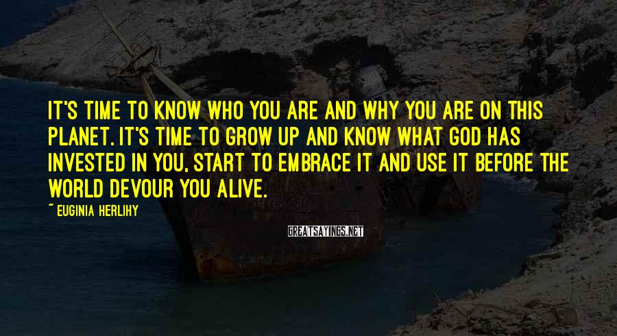 Euginia Herlihy Sayings: It's time to know who you are and why you are on this planet. It's