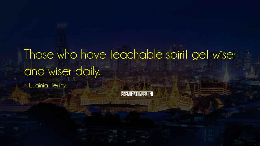 Euginia Herlihy Sayings: Those who have teachable spirit get wiser and wiser daily.