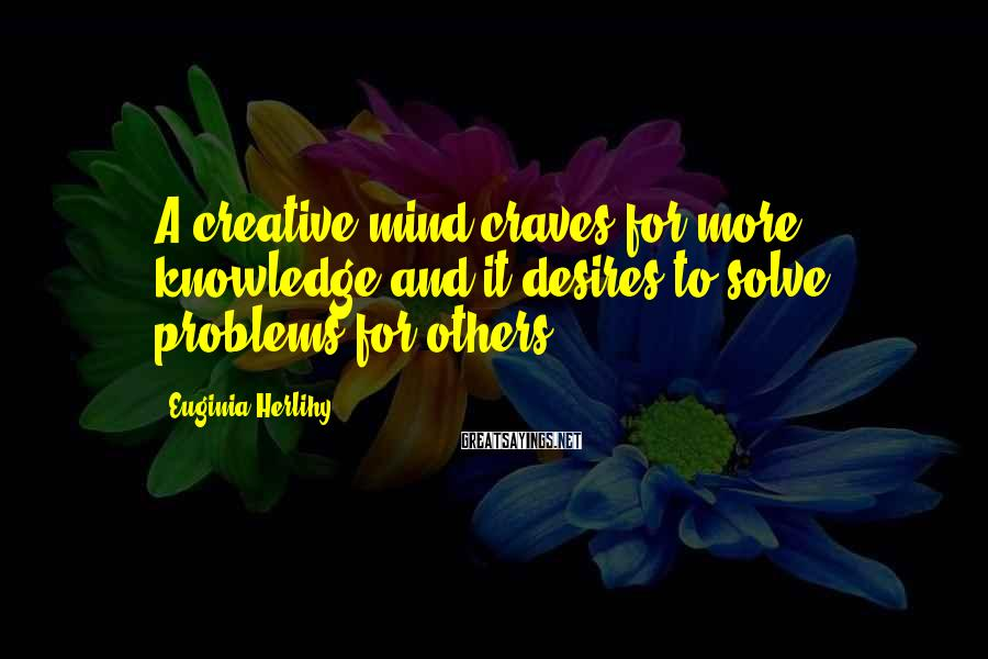 Euginia Herlihy Sayings: A creative mind craves for more knowledge and it desires to solve problems for others.