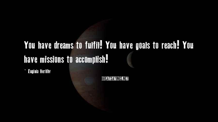 Euginia Herlihy Sayings: You have dreams to fulfil! You have goals to reach! You have missions to accomplish!