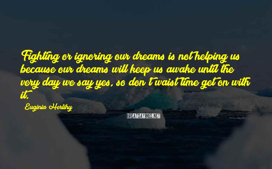Euginia Herlihy Sayings: Fighting or ignoring our dreams is not helping us because our dreams will keep us
